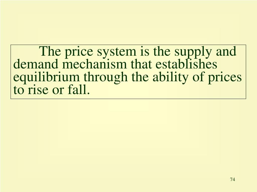 The price system is the supply and demand mechanism that establishes equilibrium through the ability of prices to rise or fall.