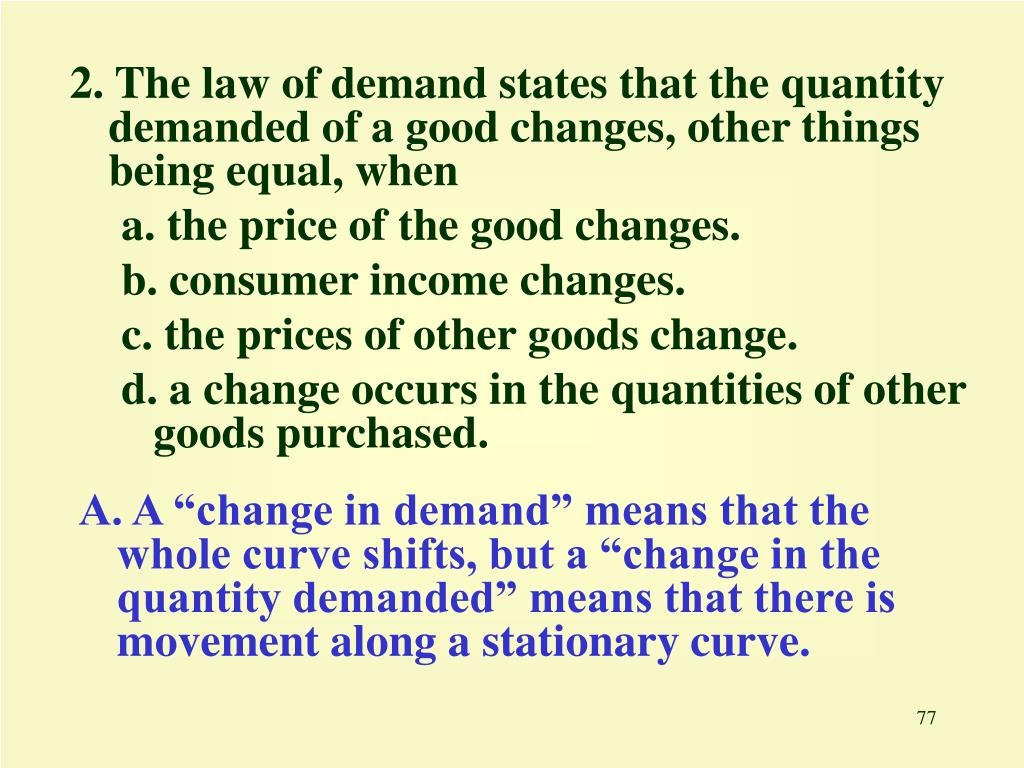 2. The law of demand states that the quantity demanded of a good changes, other things being equal, when