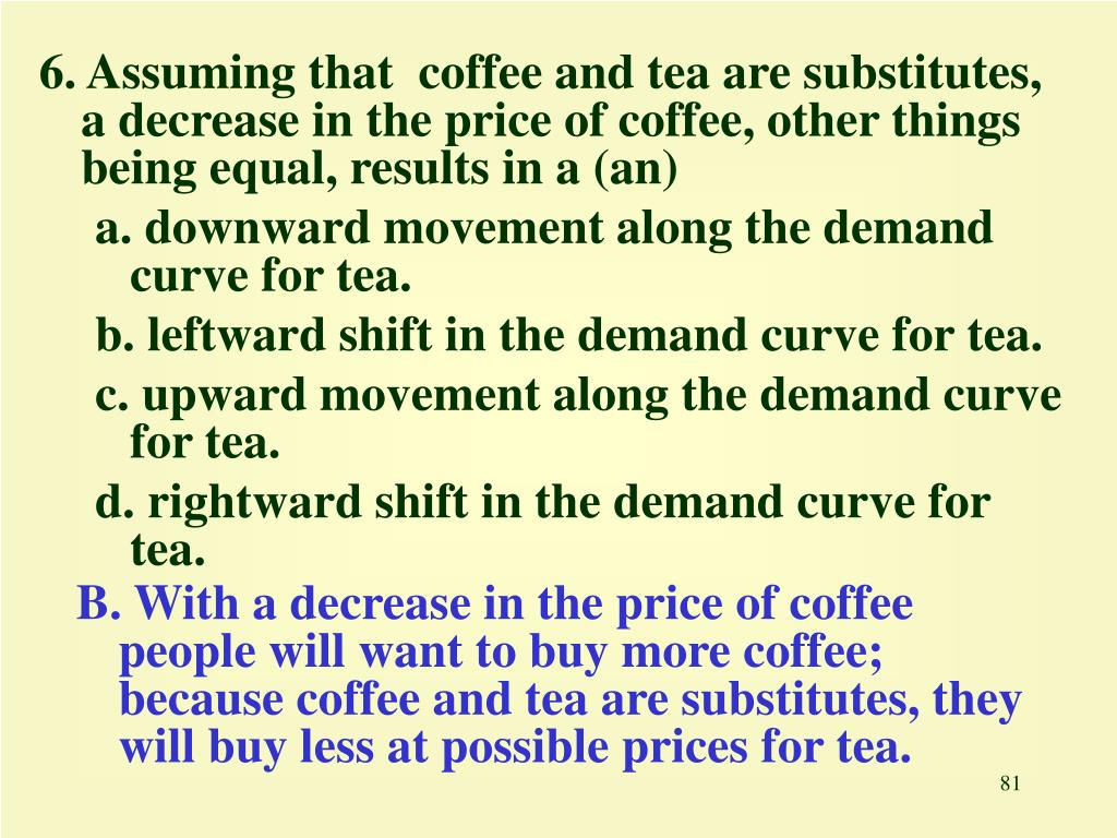 6. Assuming that  coffee and tea are substitutes, a decrease in the price of coffee, other things being equal, results in a (an)