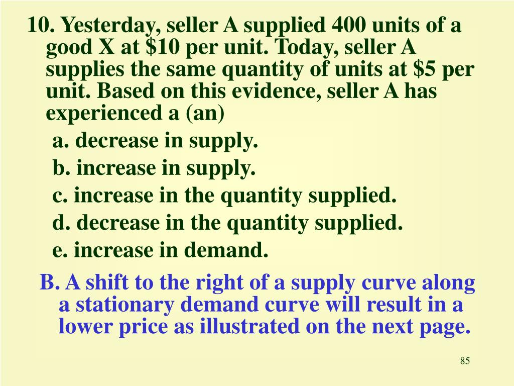 10. Yesterday, seller A supplied 400 units of a good X at $10 per unit. Today, seller A supplies the same quantity of units at $5 per unit. Based on this evidence, seller A has experienced a (an)