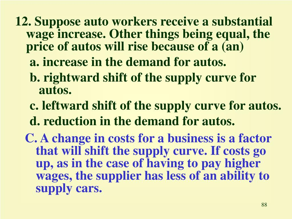 12. Suppose auto workers receive a substantial wage increase. Other things being equal, the price of autos will rise because of a (an)