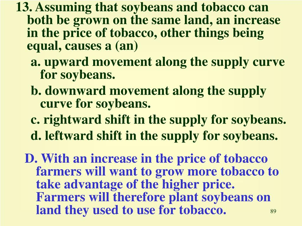 13. Assuming that soybeans and tobacco can both be grown on the same land, an increase in the price of tobacco, other things being equal, causes a (an)