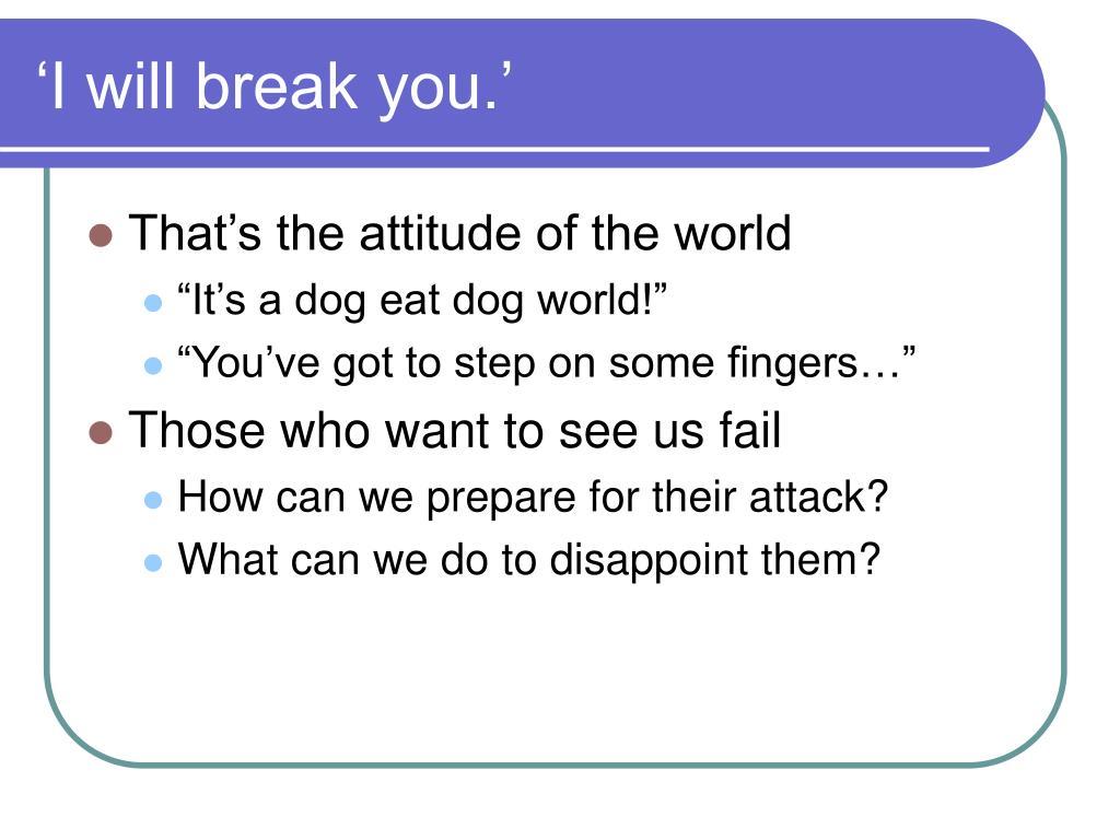 'I will break you.'
