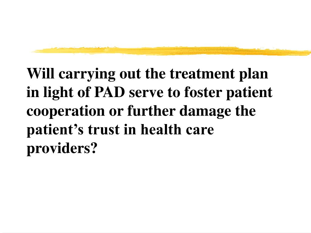 Will carrying out the treatment plan in light of PAD serve to foster patient cooperation or further damage the patient's trust in health care providers?
