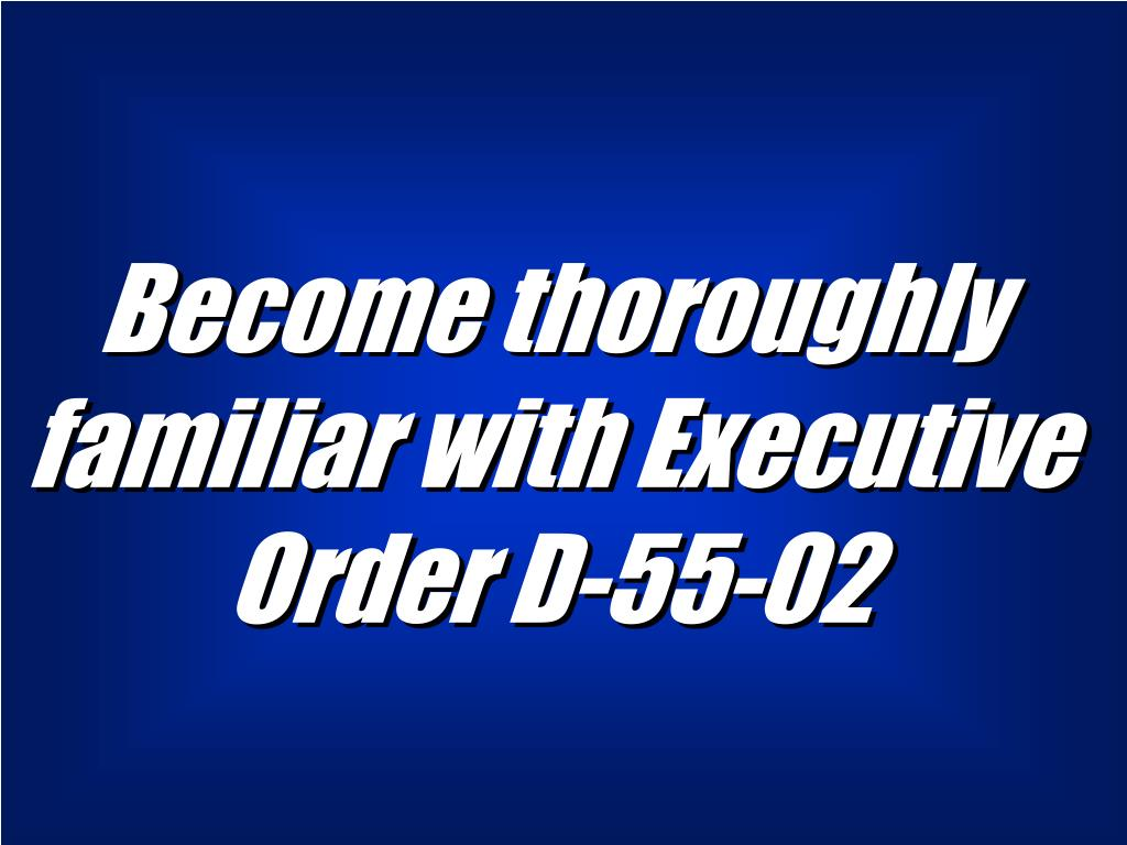 Become thoroughly familiar with Executive Order D-55-02