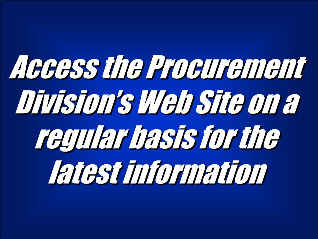 Access the Procurement Division's Web Site on a regular basis for the latest information