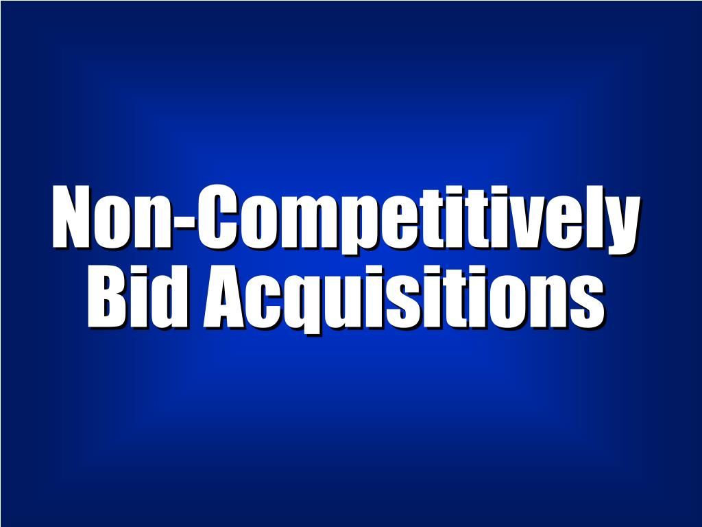 Non-Competitively  Bid Acquisitions