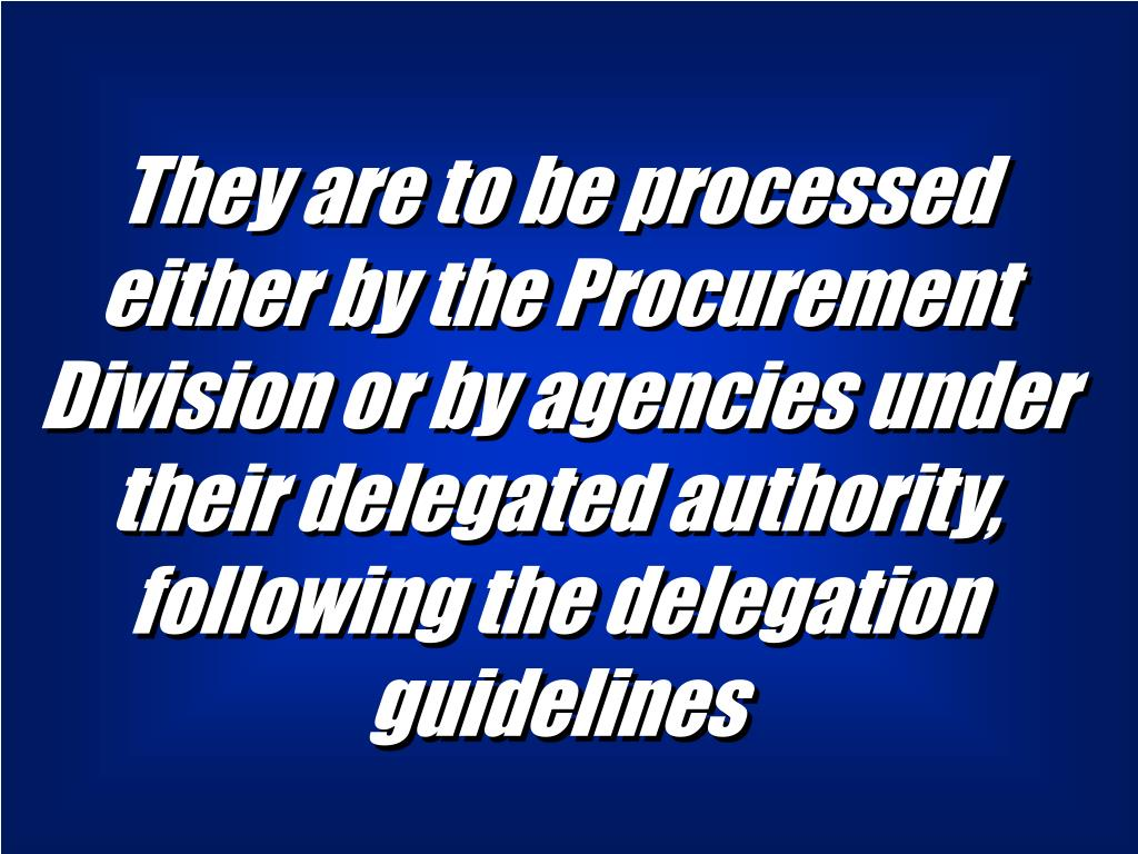 They are to be processed either by the Procurement Division or by agencies under their delegated authority, following the delegation guidelines