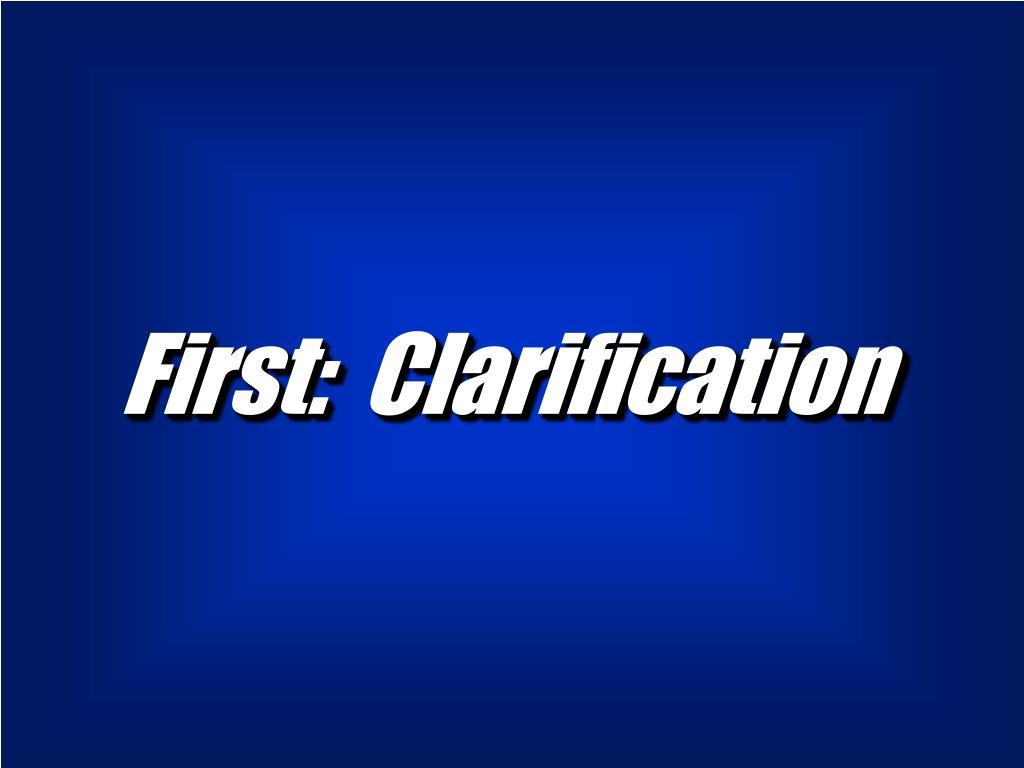 First:  Clarification