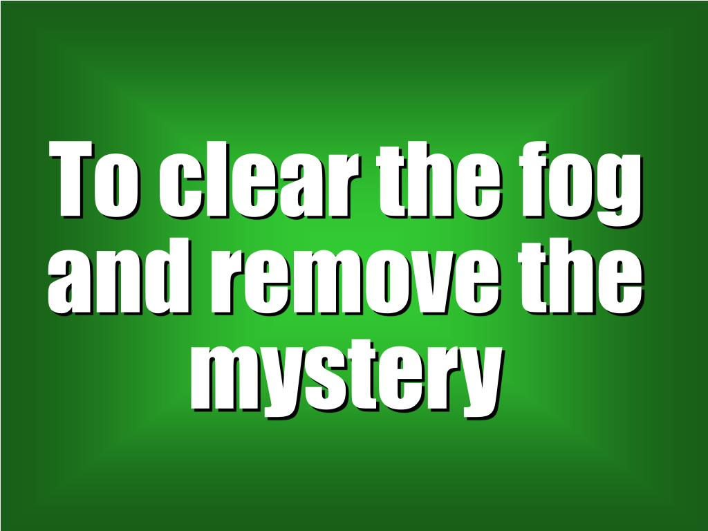 To clear the fog and remove the mystery