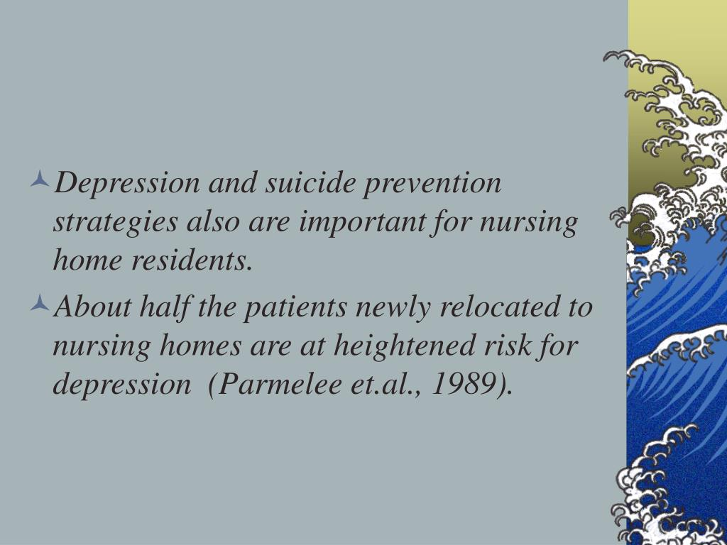 Depression and suicide prevention strategies also are important for nursing home residents.
