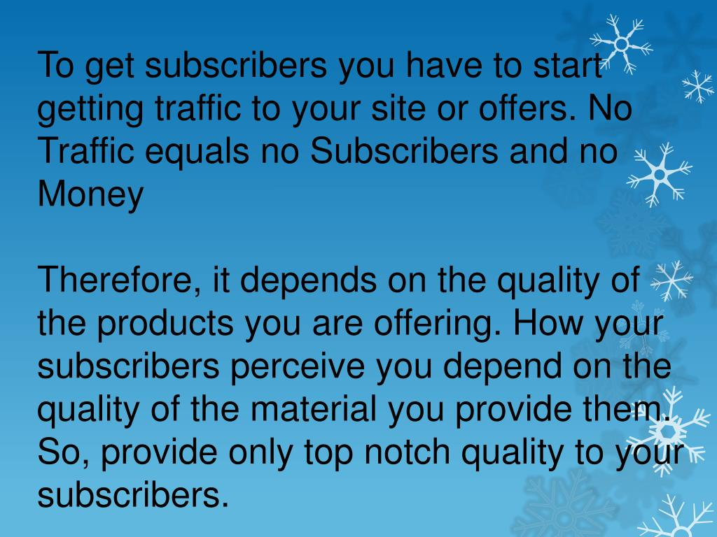 To get subscribers you have to start getting traffic to your site or offers. No Traffic equals no Subscribers and no Money