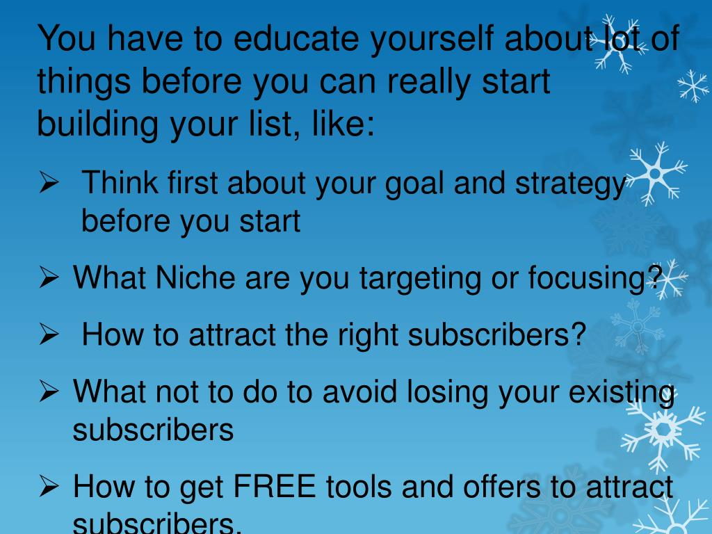 You have to educate yourself about lot of things before you can really start building your list, like: