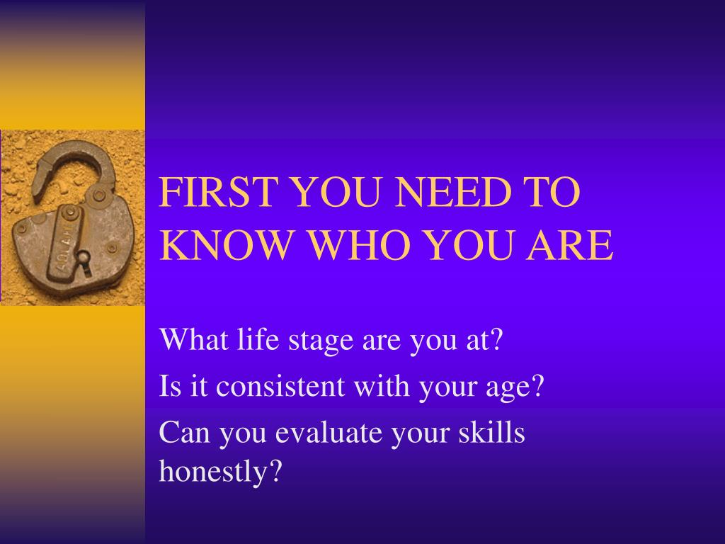 FIRST YOU NEED TO KNOW WHO YOU ARE