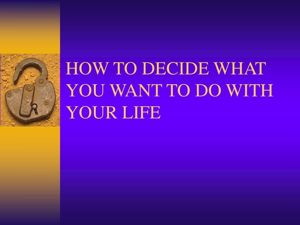 HOW TO DECIDE WHAT YOU WANT TO DO WITH YOUR LIFE