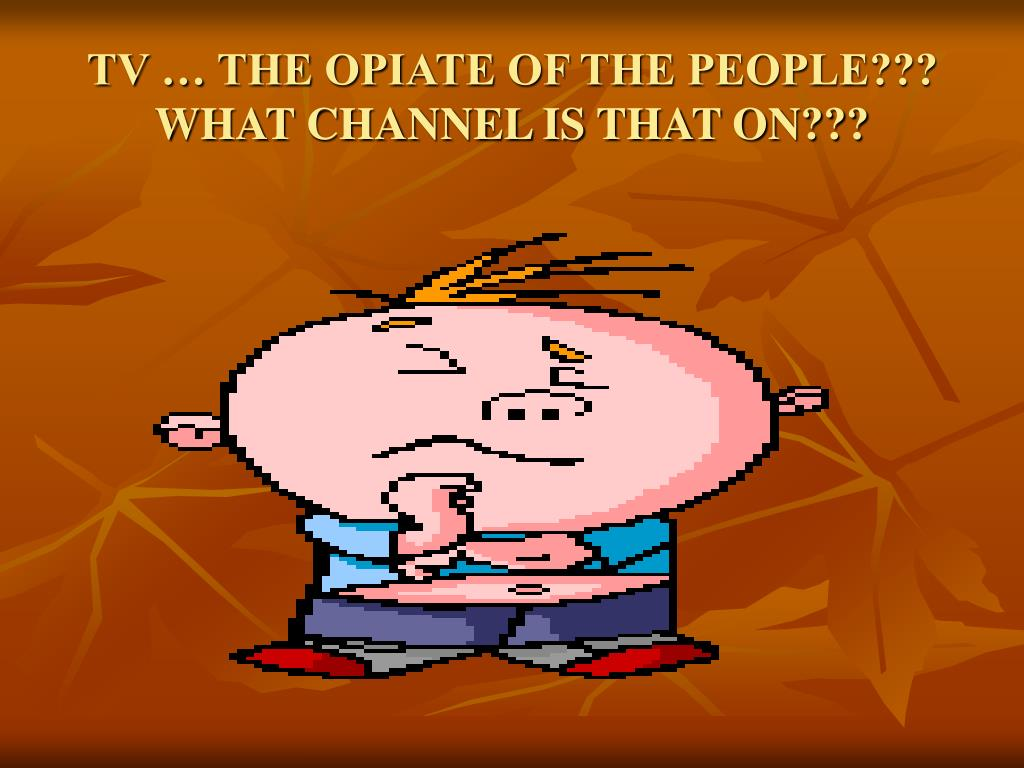 TV … THE OPIATE OF THE PEOPLE??? WHAT CHANNEL IS THAT ON???