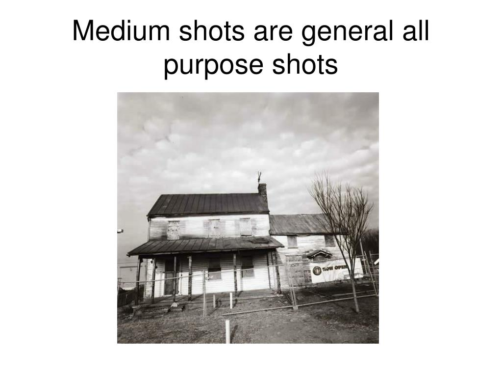 Medium shots are general all purpose shots