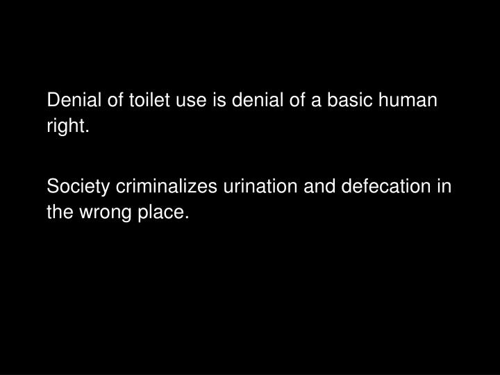 Denial of toilet use is denial of a basic human right.