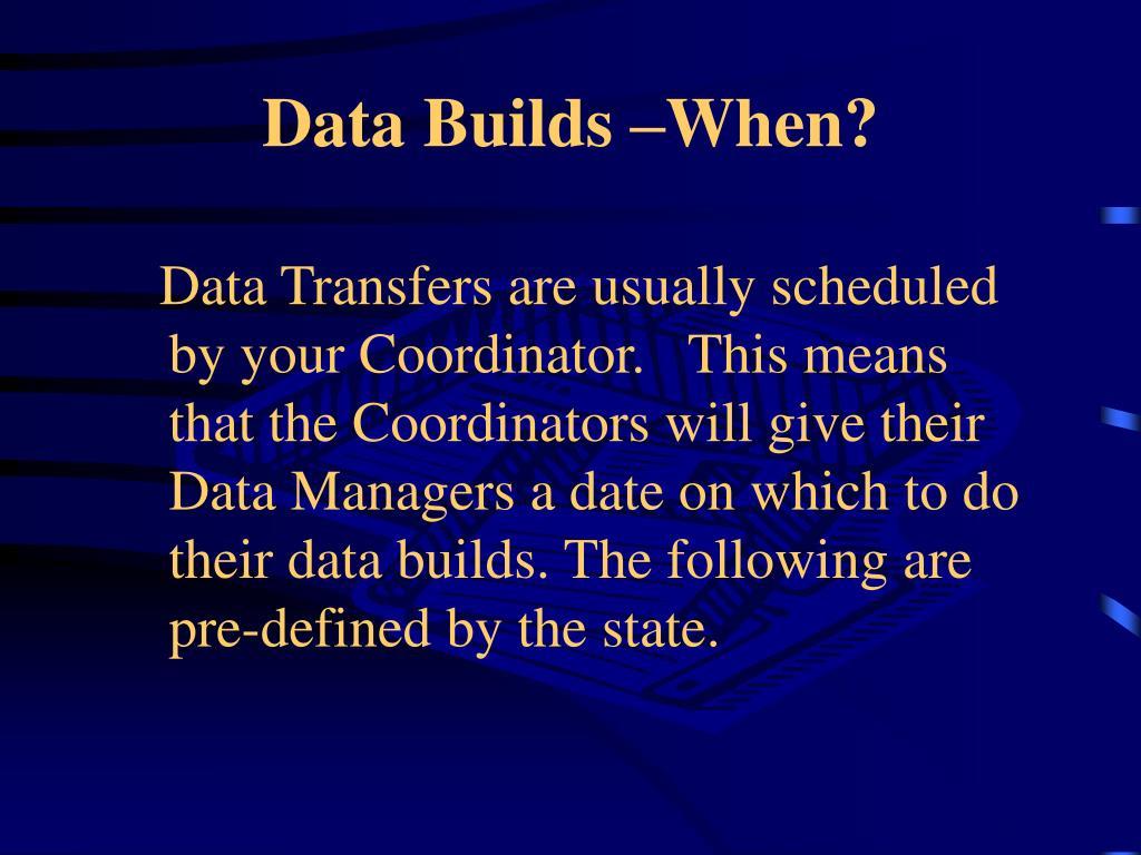 Data Builds –When?