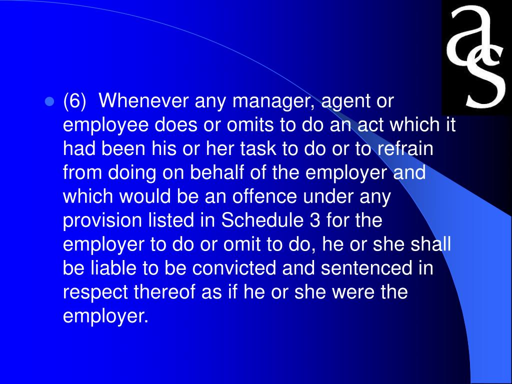 (6)  Whenever any manager, agent or employee does or omits to do an act which it had been his or her task to do or to refrain from doing on behalf of the employer and which would be an offence under any provision listed in Schedule 3 for the employer to do or omit to do, he or she shall be liable to be convicted and sentenced in respect thereof as if he or she were the employer.