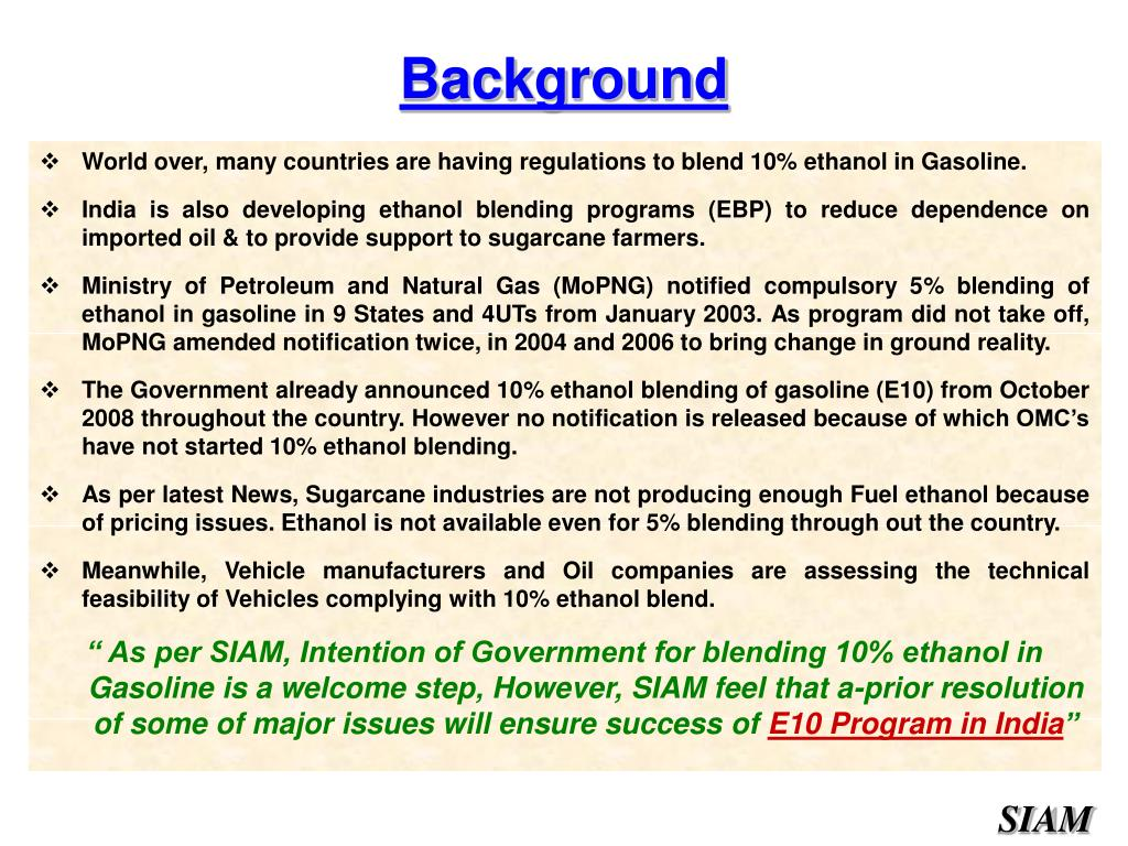 World over, many countries are having regulations to blend 10% ethanol in Gasoline.