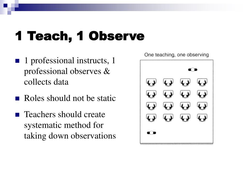 1 Teach, 1 Observe