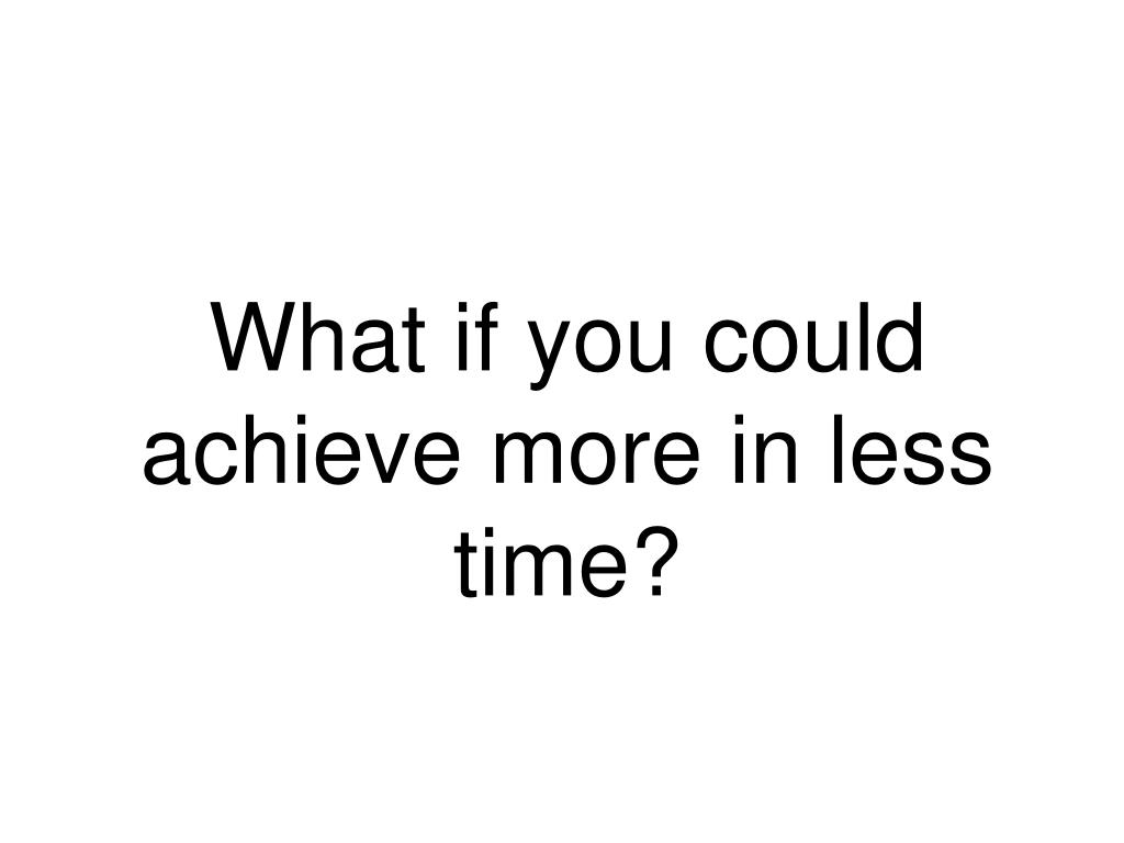 What if you could achieve more in less time?