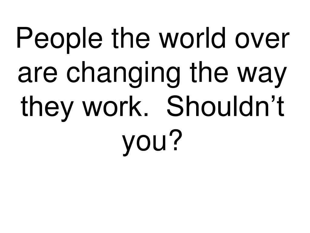 People the world over are changing the way they work.  Shouldn't you?