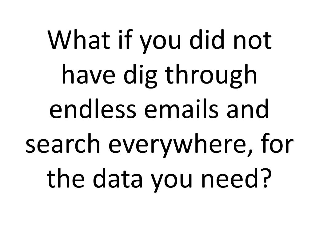 What if you did not have dig through endless emails and search everywhere, for the data you need?
