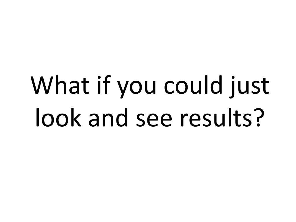 What if you could just look and see results?