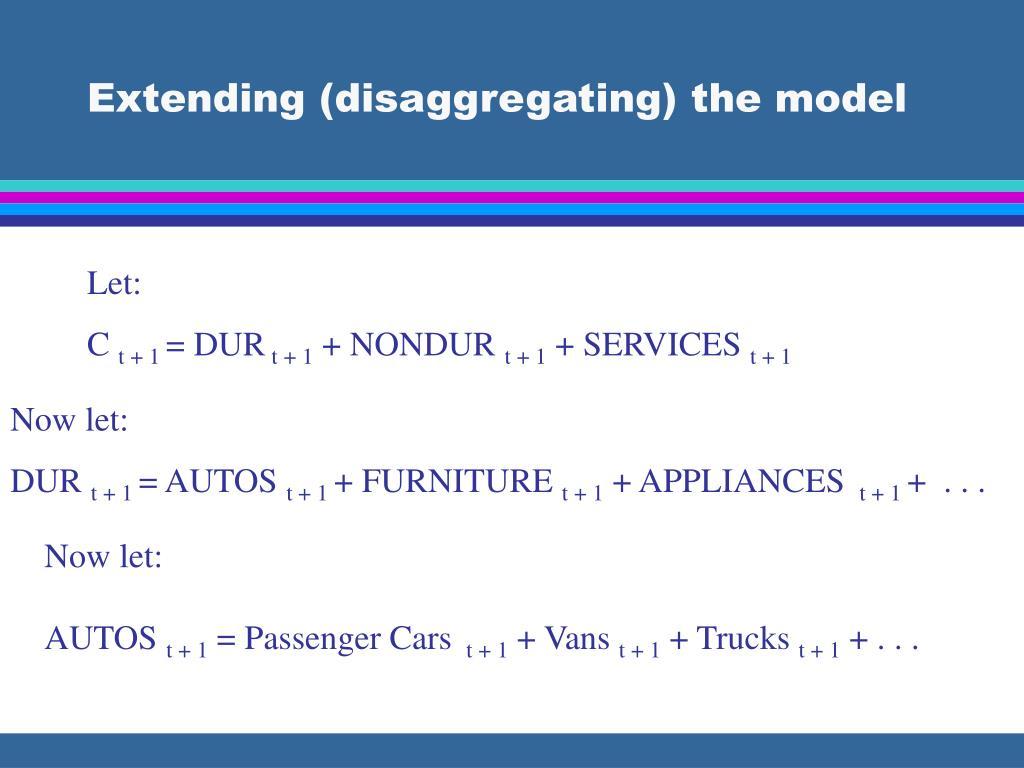 Extending (disaggregating) the model