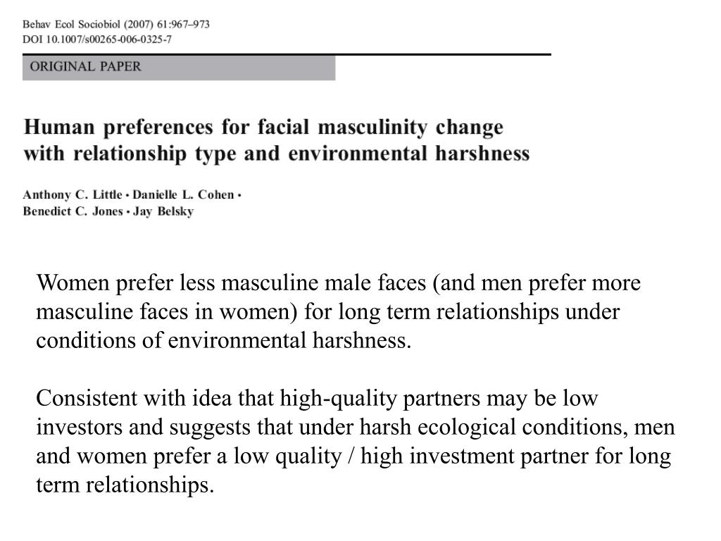 Women prefer less masculine male faces (and men prefer more masculine faces in women) for long term relationships under conditions of environmental harshness.