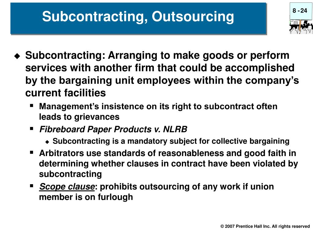 Subcontracting: Arranging to make goods or perform services with another firm that could be accomplished by the bargaining unit employees within the company's current facilities
