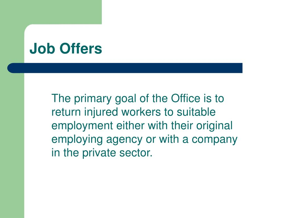 The primary goal of the Office is to return injured workers to suitable employment either with their original employing agency or with a company in the private sector.