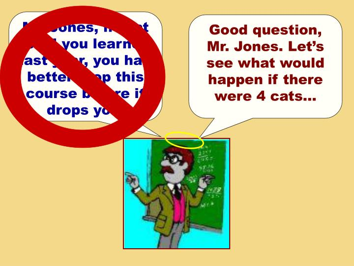 Mr. Jones, if that is all you learned last year, you had better drop this course before it drops you.