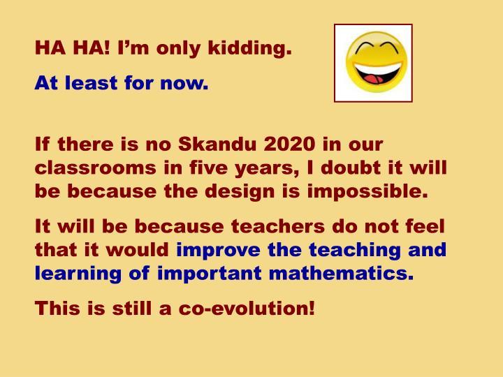 HA HA! I'm only kidding.