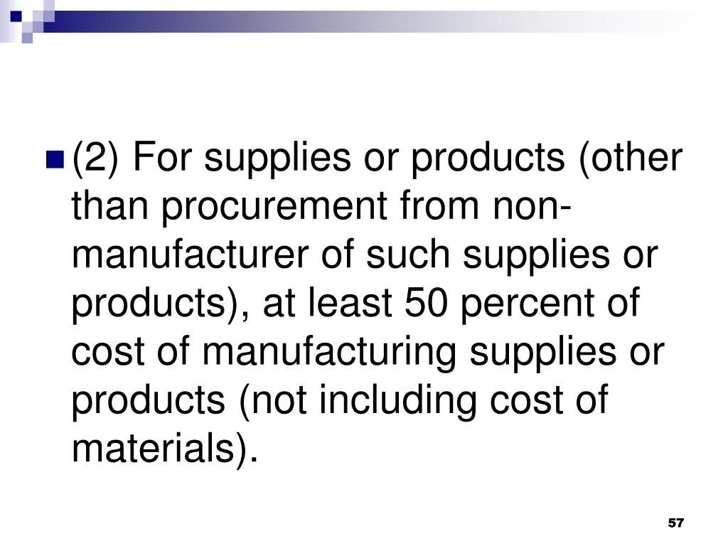 (2) For supplies or products (other than procurement from non-manufacturer of such supplies or products), at least 50 percent of cost of manufacturing supplies or products (not including cost of materials).