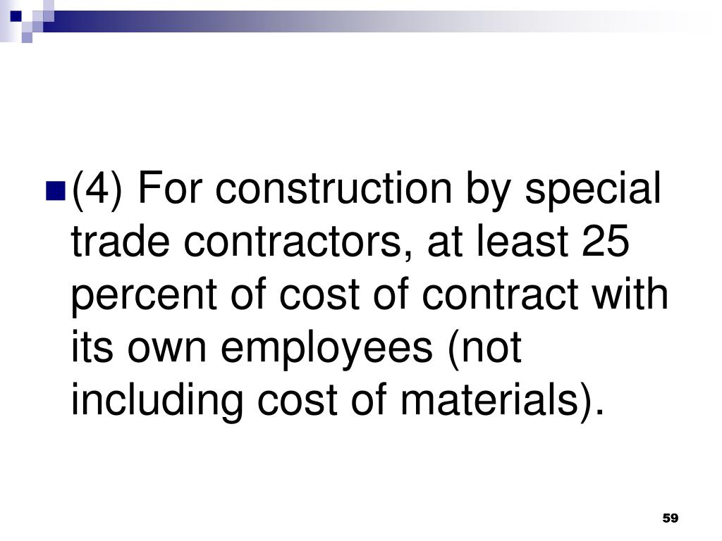 (4) For construction by special trade contractors, at least 25 percent of cost of contract with its own employees (not including cost of materials).