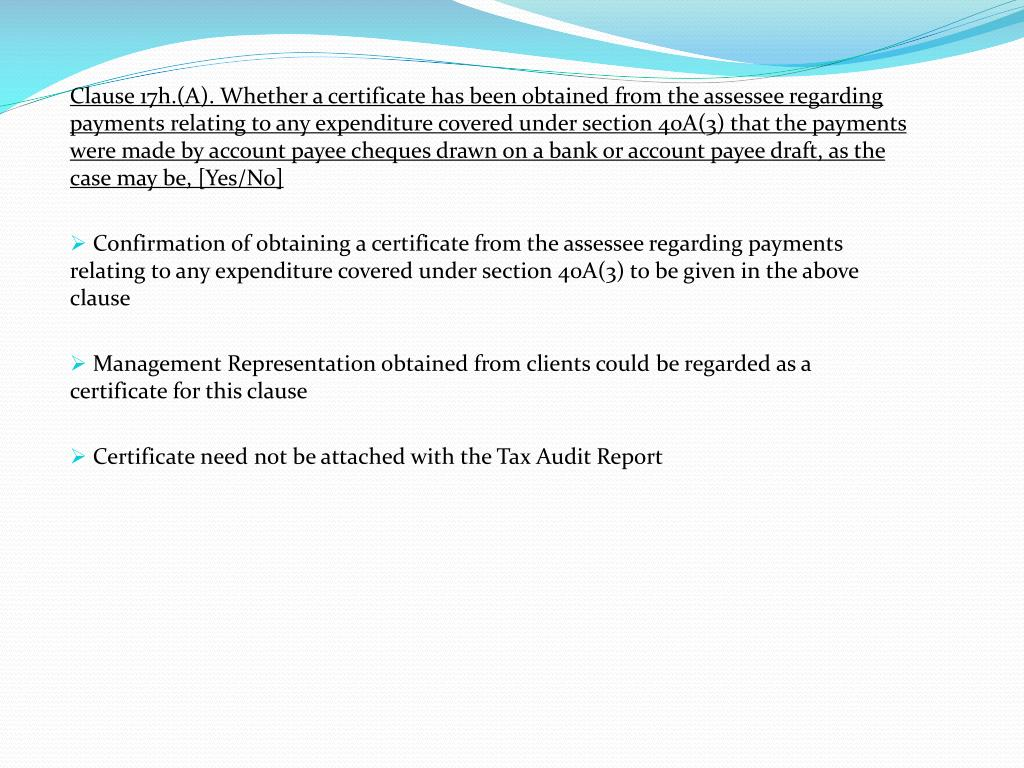 Clause 17h.(A). Whether a certificate has been obtained from the assessee regarding payments relating to any expenditure covered under section 40A(3) that the payments were made by account payee cheques drawn on a bank or account payee draft, as the case may be, [Yes/No]