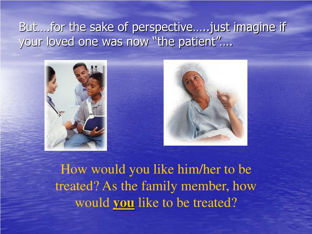 """But….for the sake of perspective…..just imagine if  your loved one was now """"the patient""""…."""