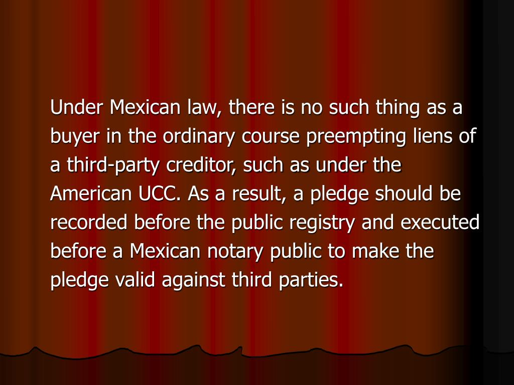 Under Mexican law, there is no such thing as a buyer in the ordinary course preempting liens of a third‑party creditor, such as under the American UCC. As a result, a pledge should be recorded before the public registry and executed before a Mexican notary public to make the pledge valid against third parties.