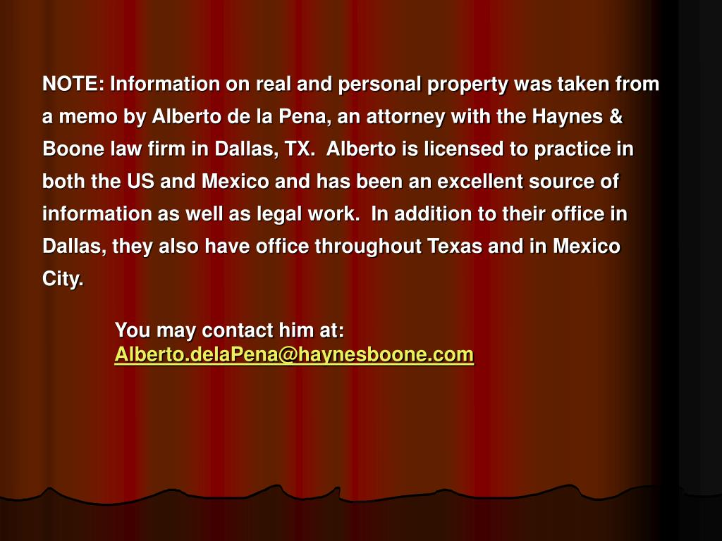 NOTE: Information on real and personal property was taken from a memo by Alberto de la Pena, an attorney with the Haynes & Boone law firm in Dallas, TX.  Alberto is licensed to practice in both the US and Mexico and has been an excellent source of information as well as legal work.  In addition to their office in Dallas, they also have office throughout Texas and in Mexico City.