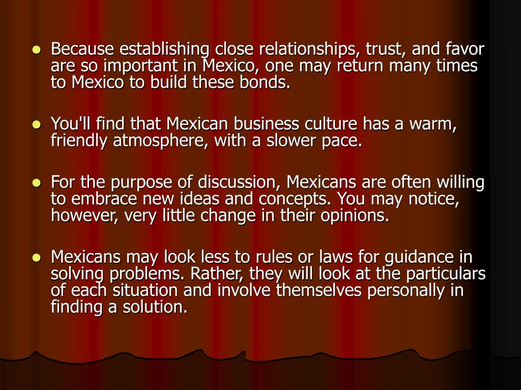 Because establishing close relationships, trust, and favor are so important in Mexico, one may return many times to Mexico to build these bonds.