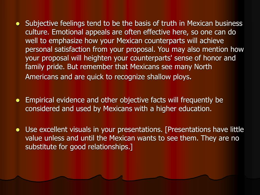 Subjective feelings tend to be the basis of truth in Mexican business culture. Emotional appeals are often effective here, so one can do well to emphasize how your Mexican counterparts will achieve personal satisfaction from your proposal. You may also mention how your proposal will heighten your counterparts' sense of honor and family pride. But remember that Mexicans see many North Americans and are quick to recognize shallow ploys