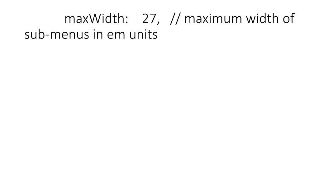 maxWidth:    27,   // maximum width of sub-menus in em units