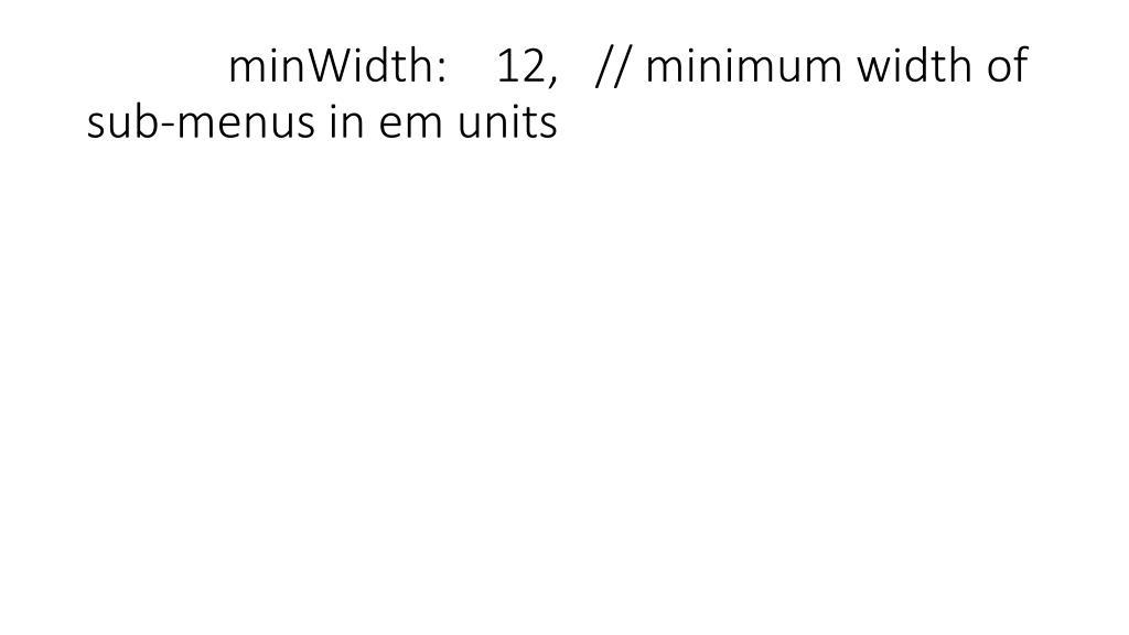 minWidth:    12,   // minimum width of sub-menus in em units