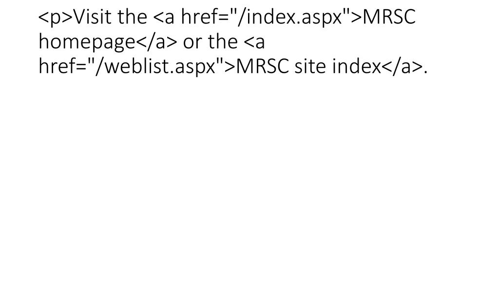 "<p>Visit the <a href=""/index.aspx"">MRSC homepage</a> or the <a href=""/weblist.aspx"">MRSC site index</a>."