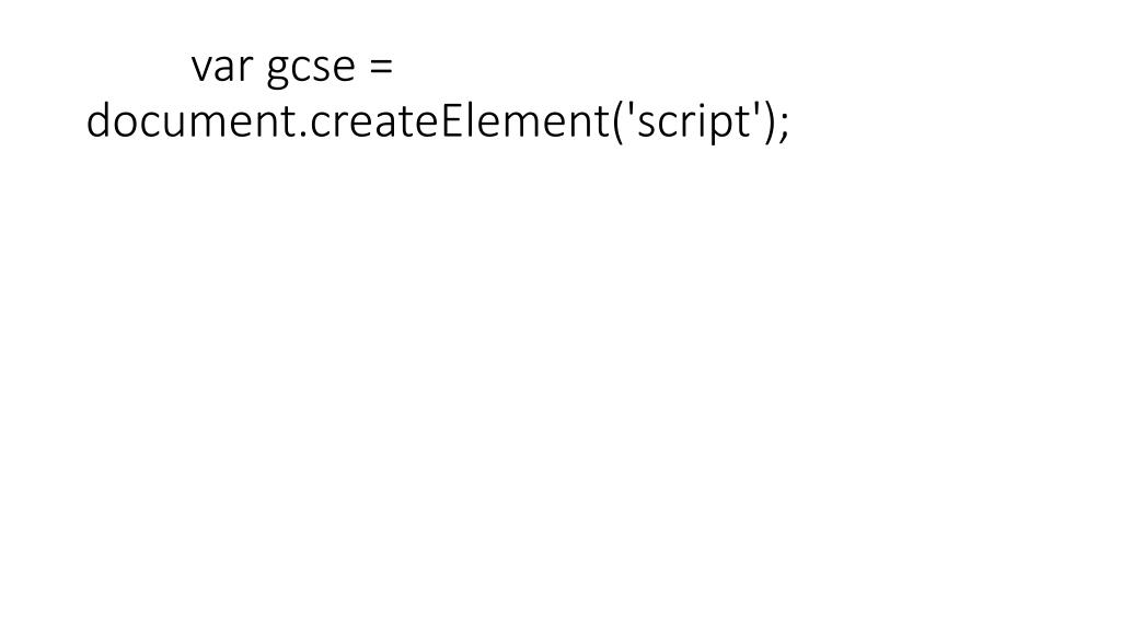 var gcse = document.createElement('script');