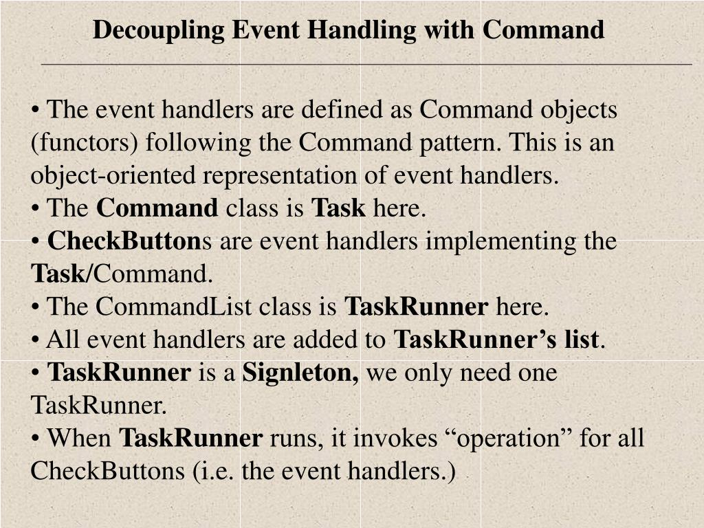 The event handlers are defined as Command objects (functors) following the Command pattern. This is an object-oriented representation of event handlers.