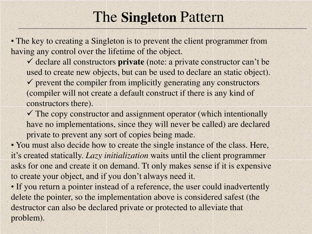 The key to creating a Singleton is to prevent the client programmer from having any control over the lifetime of the object.